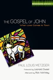 The Gospel of John - When Love Comes to Town ebook by Paul L. Metzger,Leonard Sweet,Rick McKinley