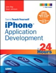 Sams Teach Yourself iPhone Application Development in 24 Hours ebook by John Ray,Sean Johnson