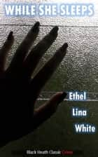 While She Sleeps eBook by Ethel Lina White