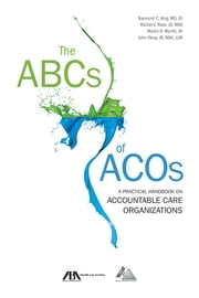 The ABCs of ACOs - A Practical Handbook on Accountable Care Organizations ebook by John Okray,Martin R. Merritt,Rachel V. Rose,Raymund C. King