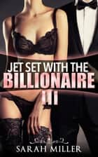 Jet Set With the Billionaire: Three ebook by Sarah Miller