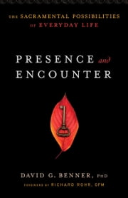 Presence and Encounter - The Sacramental Possibilities of Everyday Life ebook by David G. PhD Benner,OFM, Richard Rohr