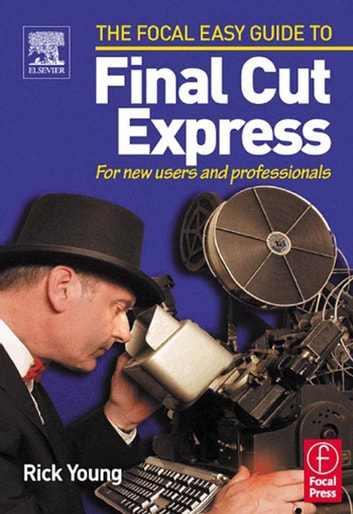 Focal Easy Guide to Final Cut Express - For new users and professionals ebook by Rick Young