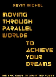 Moving Through Parallel Worlds To Achieve Your Dreams ebook by Kevin Michel