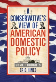 A Conservative's View of American Domestic Policy: Some Thoughts ebook by Eric Hines
