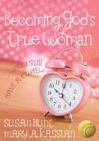 Becoming God's True Woman - ...While I Still Have a Curfew (True Woman) ebook by Susan Hunt, Mary A Kassian