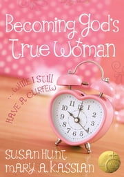 Becoming God's True Woman - ...While I Still Have a Curfew (True Woman) ebook by Mary A Kassian,Susan Hunt