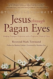 Jesus Through Pagan Eyes: Bridging Neopagan Perspectives with a Progressive Vision of Christ - Bridging Neopagan Perspectives with a Progressive Vision of Christ ebook by Rev Mark Townsend