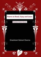Poems to Read, Enjoy and Learn ebook by Shashikant Nishant Sharma