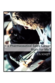 Is a Pharmaceutical Sales Career Right For Me? ebook by CARL G. SCHOTT, Ph.D.