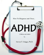 How To Assess and Treat ADHD (Children and Adults) ebook by Steven T. Griggs, Ph.D.