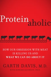 Proteinaholic - How Our Obsession with Meat Is Killing Us and What We Can Do About It ebook by Garth Davis, M.D., Howard Jacobson
