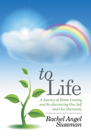 To Life - A Journey of Home Coming and Re-discovering Our Self and Our Humanity ebook by Rachel Angel Sussman