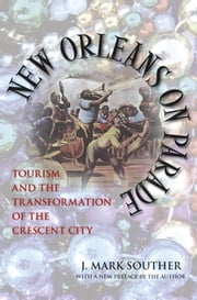 New Orleans on Parade - Tourism and the Transformation of the Crescent City ebook by J. Mark Souther