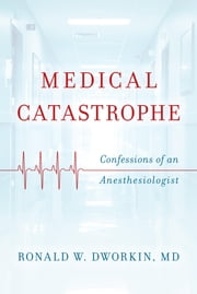 Medical Catastrophe - Confessions of an Anesthesiologist ebook by Ronald W. Dworkin MD