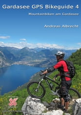 Gardasee GPS Bikeguide 4 - Mountainbiken am Gardasee ebook by Andreas Albrecht