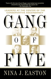 Gang of Five - Leaders at the Center of the Conservative Crusade ebook by Nina J. Easton