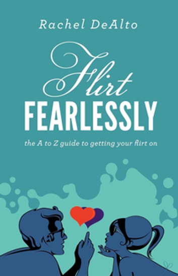 Flirt Fearlessly - The A to Z Guide to Getting Your Flirt On ebook by Rachel DeAlto