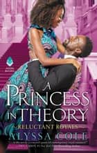 A Princess in Theory - Reluctant Royals eBook by Alyssa Cole