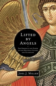 Lifted by Angels - The Presence and Power of Our Heavenly Guides and Guardians ebook by Joel J. Miller