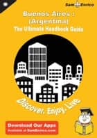 Ultimate Handbook Guide to Buenos Aires : (Argentina) Travel Guide ebook by Shannon Stough
