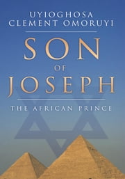 Son of Joseph - The African Prince ebook by Uyioghosa Clement Omoruyi
