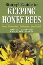 Storey's Guide to Keeping Honey Bees - Honey Production, Pollination, Bee Health ebook by Malcolm T. Sanford, Richard E. Bonney