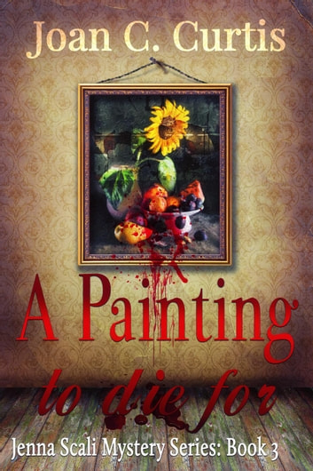 A Painting To Die For - A Jenna Scali Mystery ebook by Joan C. Curtis
