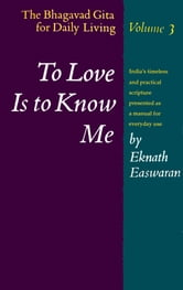 To Love Is to Know Me - The Bhagavad Gita for Daily Living, Volume III ebook by Eknath Easwaran