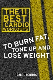 The 11 Best Cardio Workouts To Burn Fat, Tone Up, and Lose Weight ebook by Dale L. Roberts