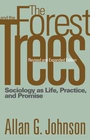 The Forest and the Trees - Sociology as Life, Practice, and Promise ebook by Allan Johnson