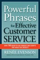 Powerful Phrases for Effective Customer Service - Over 700 Ready-to-Use Phrases and Scripts That Really Get Results ebook by Renee Evenson