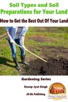 Soil Types and Soil Preparation for Your Land: How to Get the Best Out Of Your Land ebook by Dueep Jyot Singh