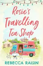 Rosie's Travelling Tea Shop: An absolutely perfect laugh out loud romantic comedy, one of the funniest best sellers of 2019 ebook by Rebecca Raisin