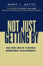 Not Just Getting By - The New Era of Flexible Workforce Development ebook by Mary L. Gatta,Kevin P. McCabe