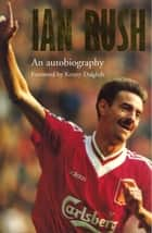 Ian Rush - An Autobiography With Ken Gorman ebook by