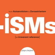 Isms: From Autoeroticism to Zoroastrianism--an Irreverent Reference ebook by Gregory Bergman