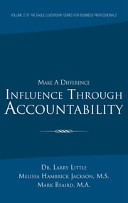 Make a Difference: Influence Through Accountability - VOLUME 2 OF THE EAGLE LEADERSHIP SERIES FOR BUSINESS PROFESSIONALS ebook by Little; Jackson; Beaird