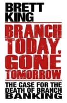 Branch Today Gone Tomorrow ebook by Brett King
