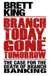 Branch Today Gone Tomorrow - The case for the death of branch banking ebook by Brett King