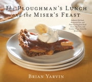 Ploughman's Lunch and the Miser's Feast - Authentic Pub Food, Restaurant Fare, and Home Cooking from Small Towns, Big Cities, and Country Vill ebook by Brian Yarvin