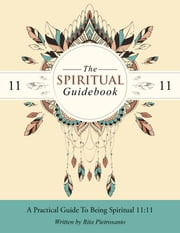 The Spiritual Guidebook - A Practical Guide to Being Spiritual 11:11 ebook by Rita Pietrosanto