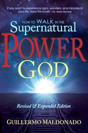 How to Walk In the Supernatural Power of God ebook by Guillermo Maldonado