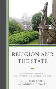 Religion and the State - Europe and North America in the Seventeenth and Eighteenth Centuries ebook by Joshua B. Stein,Sargon George Donabed,James Hitchcock,Sara Kitzinger,Noah Shusterman,Brent S. Sirota,Rebeca Vázquez Gómez,Keith Pacholl,Lawrence B. Goodheart,Matt McCook,Holly Snyder,Tara Thompson Strauch,Matt Hedstrom,Brent S. Sirota