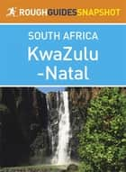 KwaZulu-Natal Rough Guides Snapshot South Africa (includes Durban, Pietermaritzburg, the Ukhahlamba Drakensberg, Hluhluwe-Imfolozi Park, Lake St Lucia, Central Zululand, and the Battlefields) ebook by Barbara McCrea,Donald Reid,Tony Pinchuck,Ross Velton