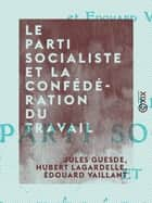 Le Parti socialiste et la Confédération du travail - Discussion ebook by Édouard Vaillant, Hubert Lagardelle, Jules Guesde