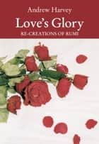 Love's Glory - Re-creations of Rumi ebook by Andrew Harvey, Jalal ud-Din Rumi
