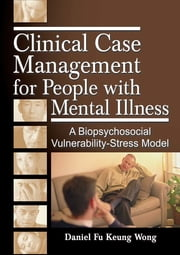 Clinical Case Management for People with Mental Illness - A Biopsychosocial Vulnerability-Stress Model ebook by Gary Rosenberg,Andrew Weissman,Daniel Fu Keung Wong
