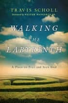 Walking the Labyrinth - A Place to Pray and Seek God ebook by Travis Scholl, Walter Wangerin, Jr.
