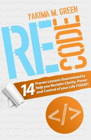 ReCode - 14 Proven Lessons Guaranteed to help you Reclaim Clarity, Power and Control ebook by Yakima M. Green